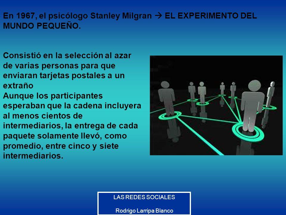 LAS REDES SOCIALES Rodrigo Larripa Blanco En 1967, el psicólogo Stanley Milgran EL EXPERIMENTO DEL MUNDO PEQUEÑO. Consistió en la selección al azar de