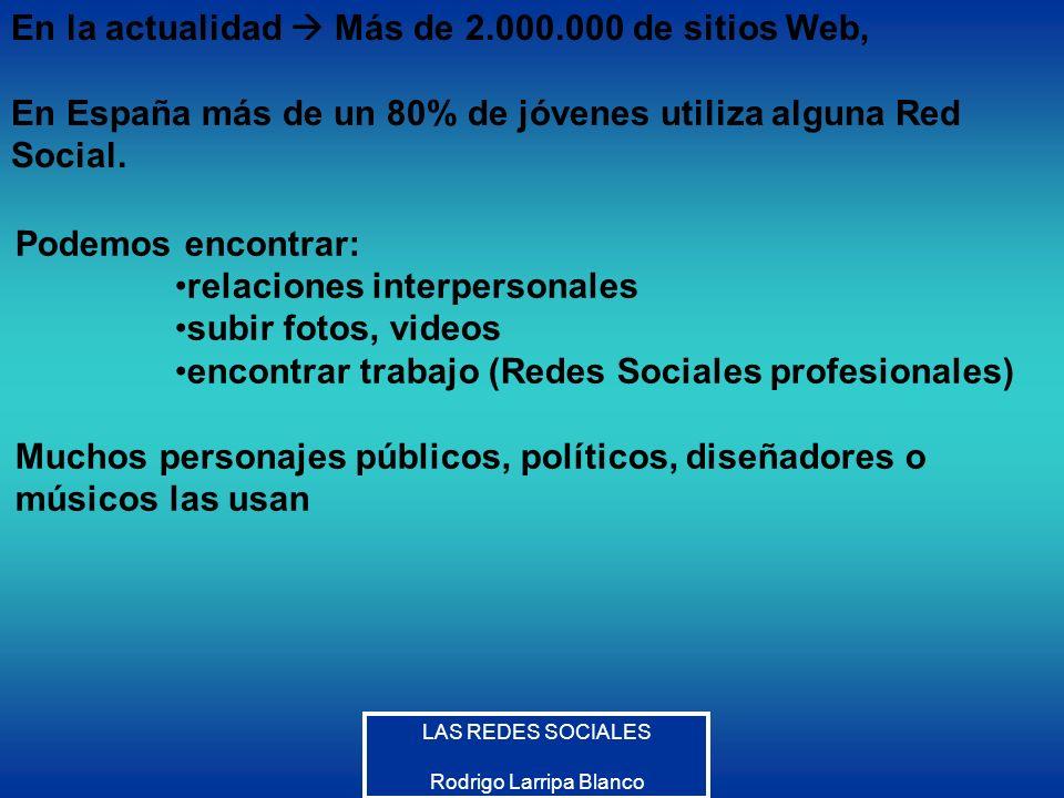 Rodrigo Larripa Blanco En la actualidad Más de 2.000.000 de sitios Web, En España más de un 80% de jóvenes utiliza alguna Red Social. Podemos encontra