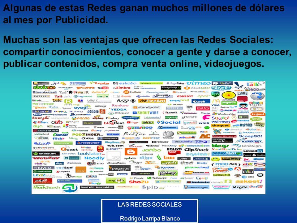 LAS REDES SOCIALES Rodrigo Larripa Blanco Algunas de estas Redes ganan muchos millones de dólares al mes por Publicidad. Muchas son las ventajas que o