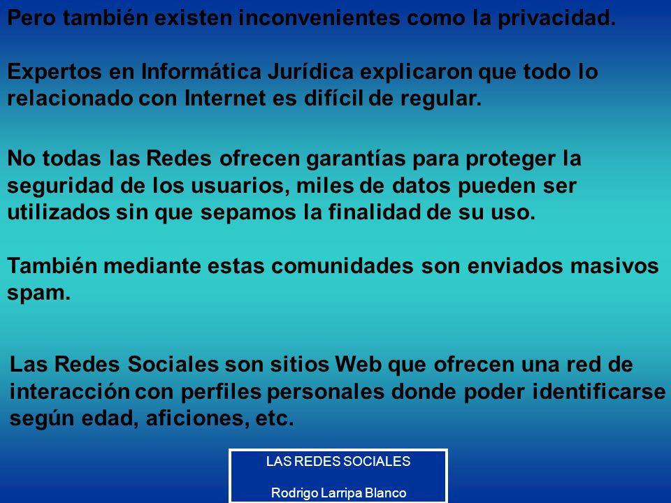 LAS REDES SOCIALES Rodrigo Larripa Blanco Pero también existen inconvenientes como la privacidad. Expertos en Informática Jurídica explicaron que todo