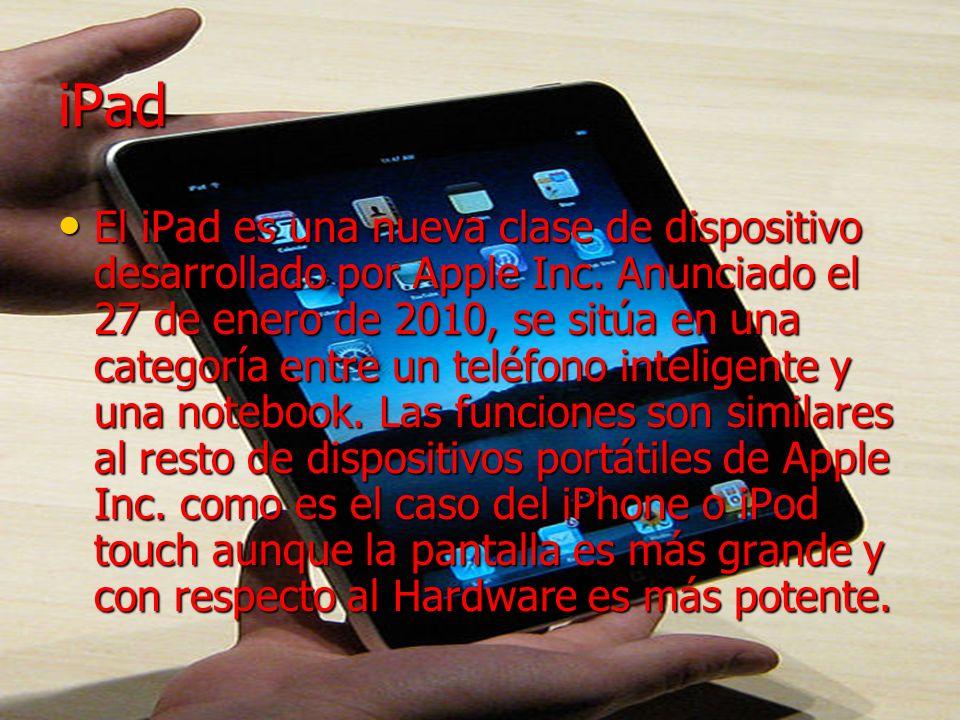 iPad El iPad es una nueva clase de dispositivo desarrollado por Apple Inc. Anunciado el 27 de enero de 2010, se sitúa en una categoría entre un teléfo