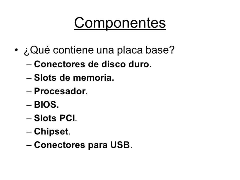 Componentes ¿Qué contiene una placa base? –Conectores de disco duro. –Slots de memoria. –Procesador. –BIOS. –Slots PCI. –Chipset. –Conectores para USB