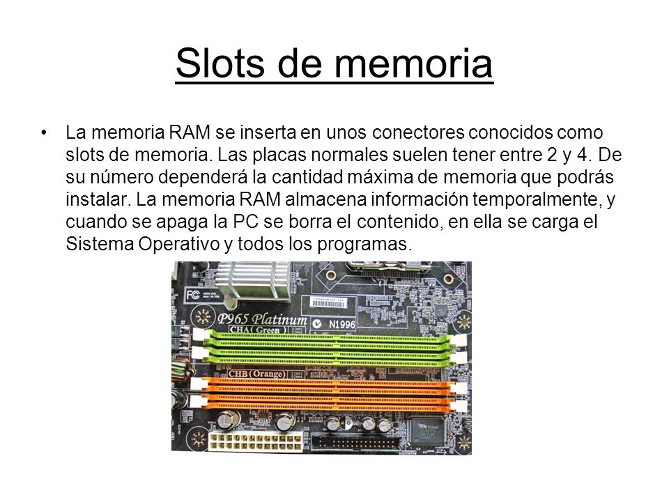 Slots de memoria La memoria RAM se inserta en unos conectores conocidos como slots de memoria. Las placas normales suelen tener entre 2 y 4. De su núm