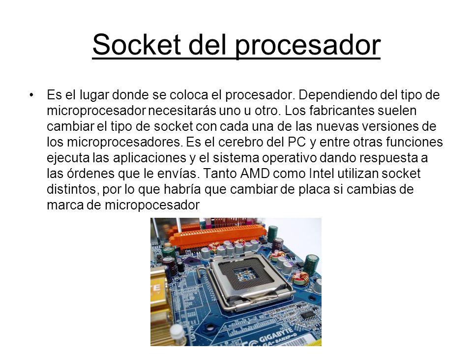 Socket del procesador Es el lugar donde se coloca el procesador. Dependiendo del tipo de microprocesador necesitarás uno u otro. Los fabricantes suele