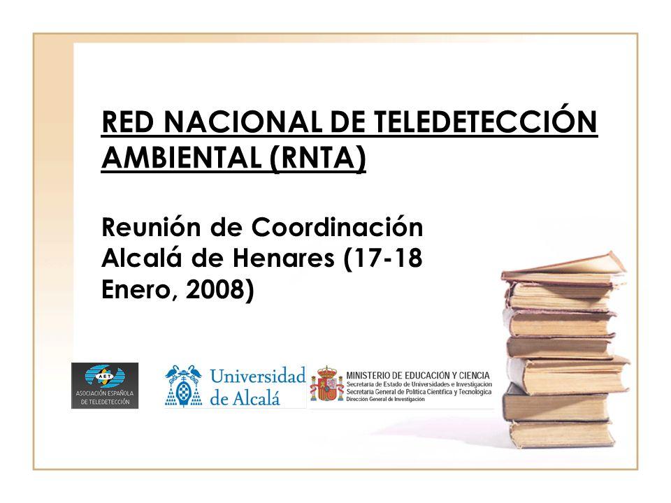 RED NACIONAL DE TELEDETECCIÓN AMBIENTAL (RNTA) Reunión de Coordinación Alcalá de Henares (17-18 Enero, 2008)