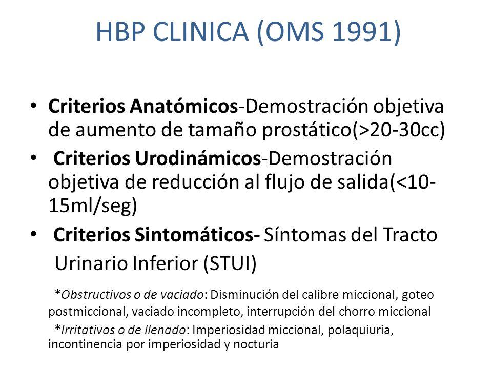 HBP CLINICA (OMS 1991) Criterios Anatómicos-Demostración objetiva de aumento de tamaño prostático(>20-30cc) Criterios Urodinámicos-Demostración objetiva de reducción al flujo de salida(<10- 15ml/seg) Criterios Sintomáticos- Síntomas del Tracto Urinario Inferior (STUI) *Obstructivos o de vaciado: Disminución del calibre miccional, goteo postmiccional, vaciado incompleto, interrupción del chorro miccional *Irritativos o de llenado: Imperiosidad miccional, polaquiuria, incontinencia por imperiosidad y nocturia