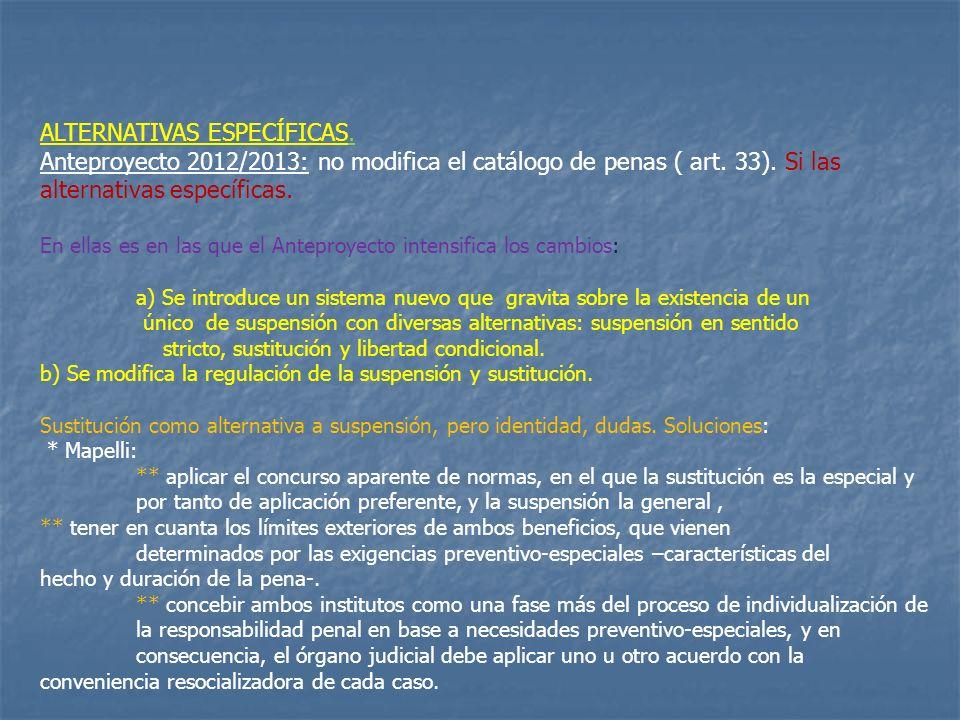 ALTERNATIVAS ESPECÍFICAS. Anteproyecto 2012/2013: no modifica el catálogo de penas ( art. 33). Si las alternativas específicas. En ellas es en las que