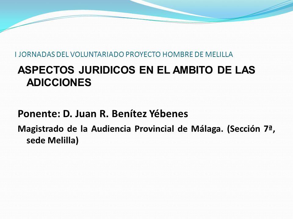 I JORNADAS DEL VOLUNTARIADO PROYECTO HOMBRE DE MELILLA ASPECTOS JURIDICOS EN EL AMBITO DE LAS ADICCIONES Ponente: D. Juan R. Benítez Yébenes Magistrad