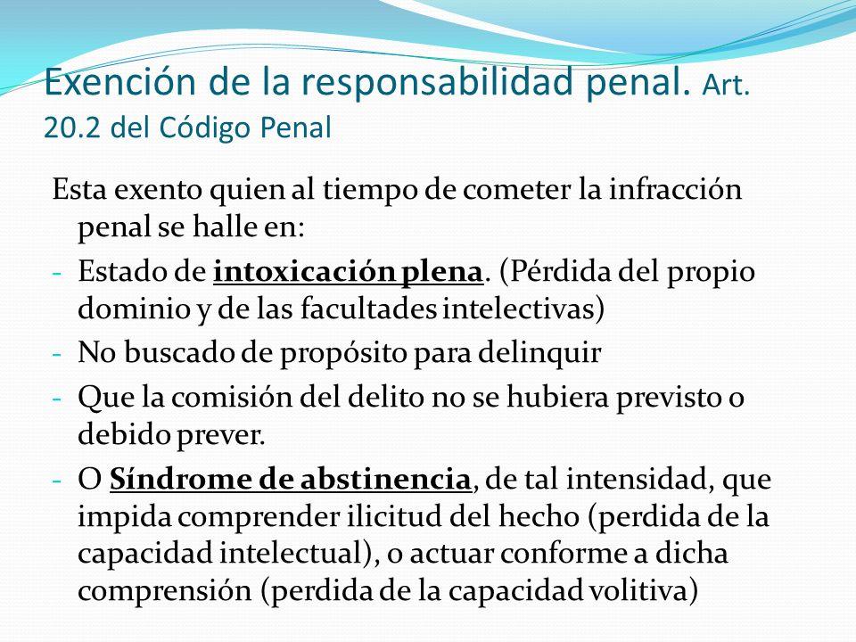 Exención de la responsabilidad penal. Art. 20.2 del Código Penal Esta exento quien al tiempo de cometer la infracción penal se halle en: - Estado de i