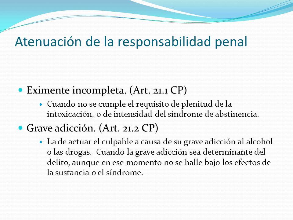 Atenuación de la responsabilidad penal Eximente incompleta. (Art. 21.1 CP) Cuando no se cumple el requisito de plenitud de la intoxicación, o de inten