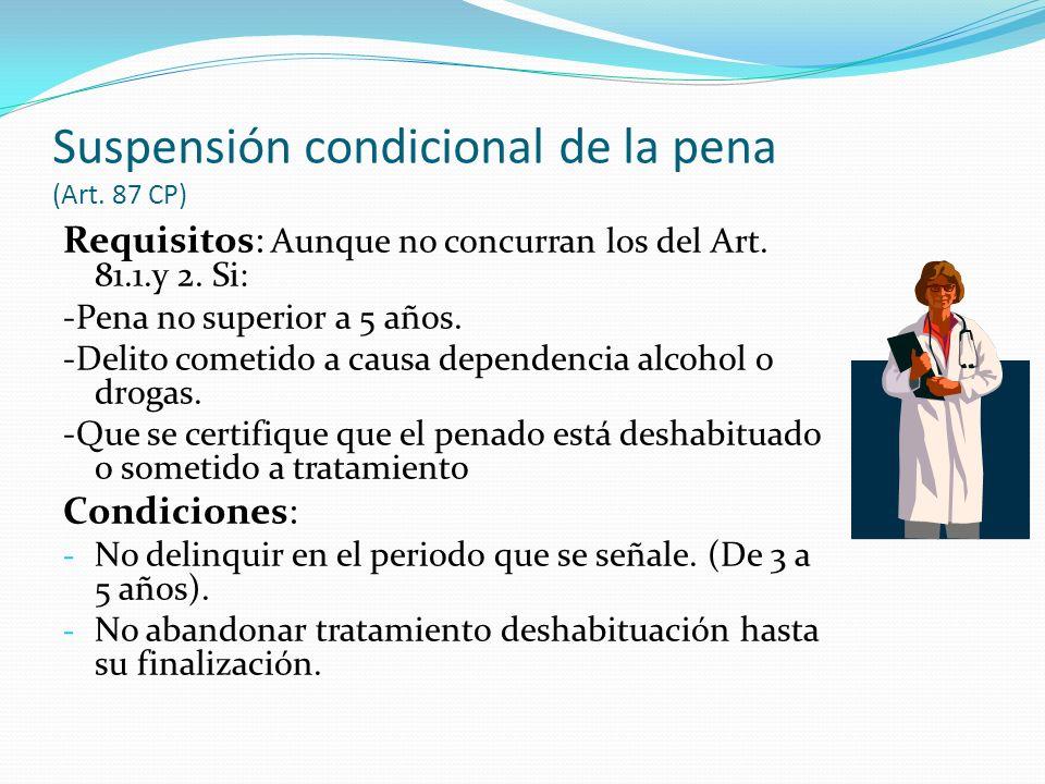 Suspensión condicional de la pena (Art. 87 CP) Requisitos: Aunque no concurran los del Art. 81.1.y 2. Si: -Pena no superior a 5 años. -Delito cometido