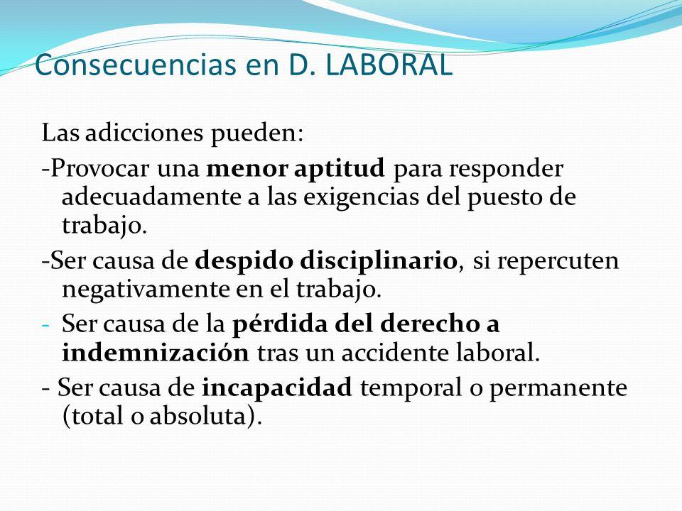 Consecuencias en D. LABORAL Las adicciones pueden: -Provocar una menor aptitud para responder adecuadamente a las exigencias del puesto de trabajo. -S
