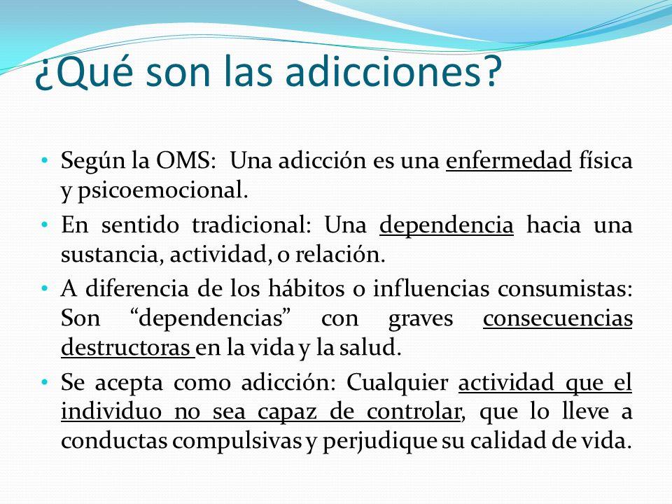 ¿Qué son las adicciones? Según la OMS: Una adicción es una enfermedad física y psicoemocional. En sentido tradicional: Una dependencia hacia una susta