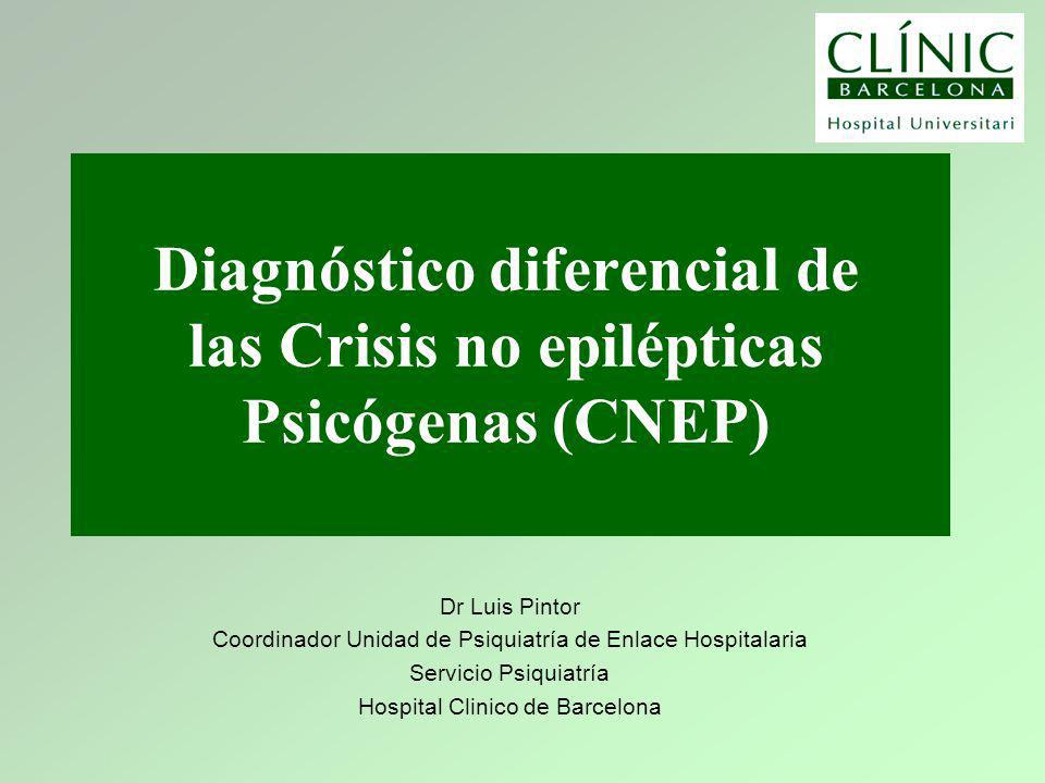 Diagnóstico diferencial de las Crisis no epilépticas Psicógenas (CNEP) Dr Luis Pintor Coordinador Unidad de Psiquiatría de Enlace Hospitalaria Servicio Psiquiatría Hospital Clinico de Barcelona