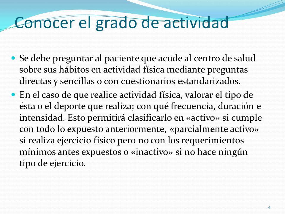 Conocer el grado de actividad Se debe preguntar al paciente que acude al centro de salud sobre sus hábitos en actividad física mediante preguntas dire