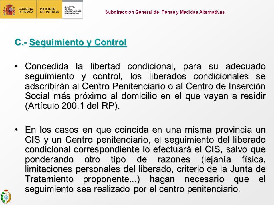 C.- Seguimiento y Control Concedida la libertad condicional, para su adecuado seguimiento y control, los liberados condicionales se adscribirán al Centro Penitenciario o al Centro de Inserción Social más próximo al domicilio en el que vayan a residir (Artículo 200.1 del RP).Concedida la libertad condicional, para su adecuado seguimiento y control, los liberados condicionales se adscribirán al Centro Penitenciario o al Centro de Inserción Social más próximo al domicilio en el que vayan a residir (Artículo 200.1 del RP).