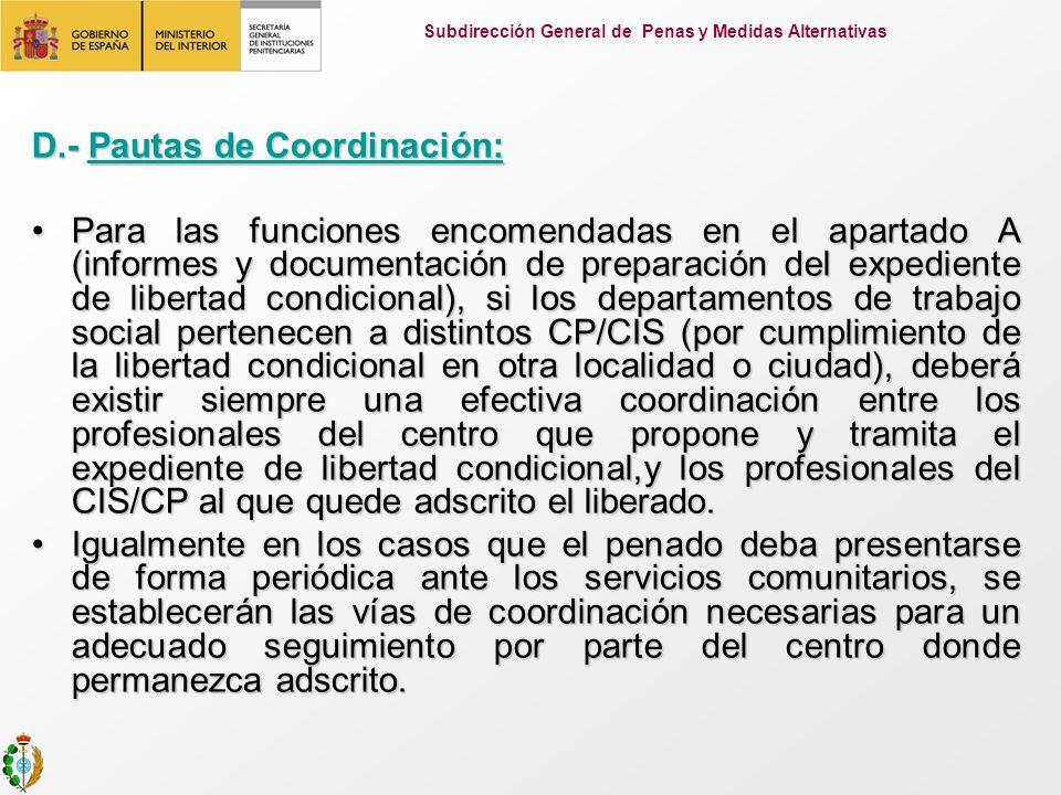 D.- Pautas de Coordinación: Para las funciones encomendadas en el apartado A (informes y documentación de preparación del expediente de libertad condicional), si los departamentos de trabajo social pertenecen a distintos CP/CIS (por cumplimiento de la libertad condicional en otra localidad o ciudad), deberá existir siempre una efectiva coordinación entre los profesionales del centro que propone y tramita el expediente de libertad condicional,y los profesionales del CIS/CP al que quede adscrito el liberado.Para las funciones encomendadas en el apartado A (informes y documentación de preparación del expediente de libertad condicional), si los departamentos de trabajo social pertenecen a distintos CP/CIS (por cumplimiento de la libertad condicional en otra localidad o ciudad), deberá existir siempre una efectiva coordinación entre los profesionales del centro que propone y tramita el expediente de libertad condicional,y los profesionales del CIS/CP al que quede adscrito el liberado.