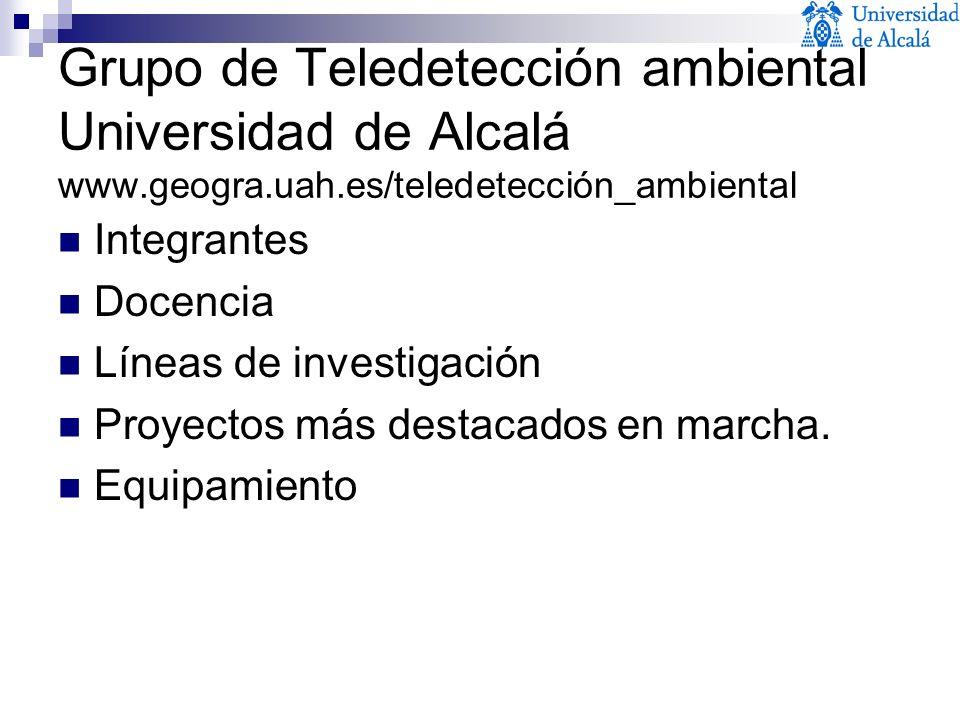 Grupo de Teledetección ambiental Universidad de Alcalá www.geogra.uah.es/teledetección_ambiental Integrantes Docencia Líneas de investigación Proyecto