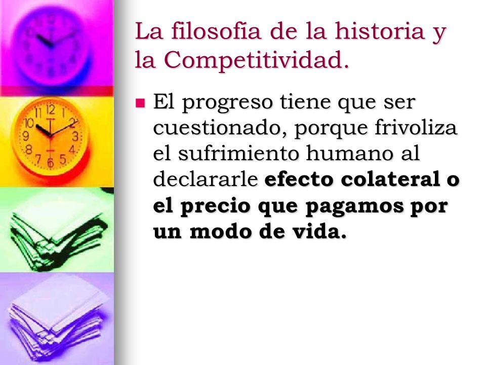 La filosofía de la historia y la Competitividad. El progreso tiene que ser cuestionado, porque frivoliza el sufrimiento humano al declararle efecto co