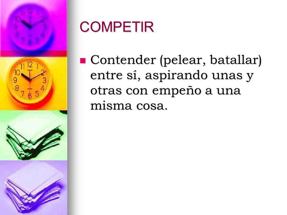 COMPETIR Contender (pelear, batallar) entre sí, aspirando unas y otras con empeño a una misma cosa. Contender (pelear, batallar) entre sí, aspirando u
