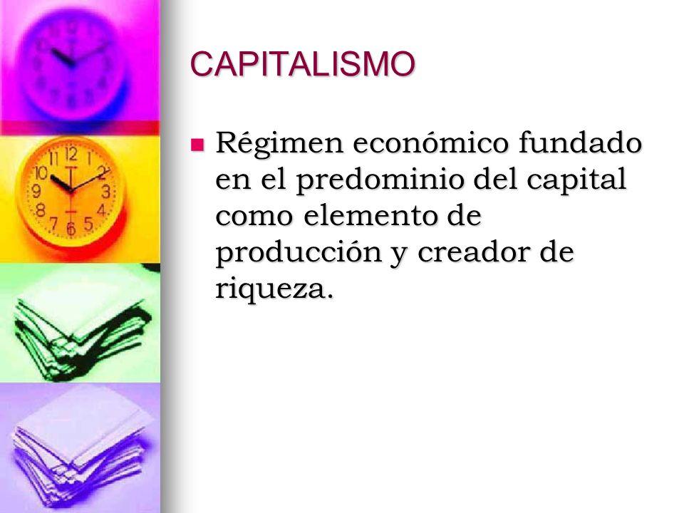CAPITALISMO Régimen económico fundado en el predominio del capital como elemento de producción y creador de riqueza. Régimen económico fundado en el p