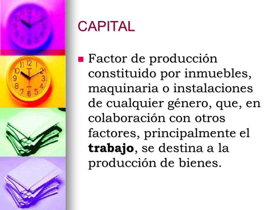CAPITAL Factor de producción constituido por inmuebles, maquinaria o instalaciones de cualquier género, que, en colaboración con otros factores, princ