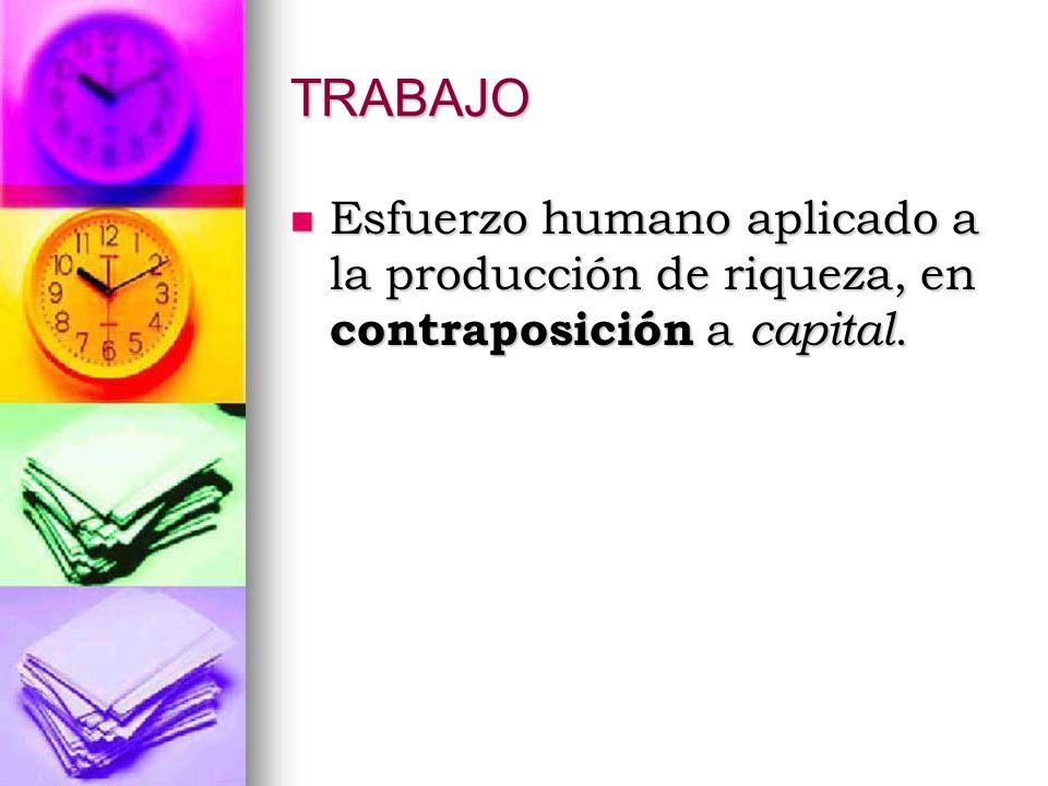 TRABAJO Esfuerzo humano aplicado a la producción de riqueza, en contraposición a capital. Esfuerzo humano aplicado a la producción de riqueza, en cont