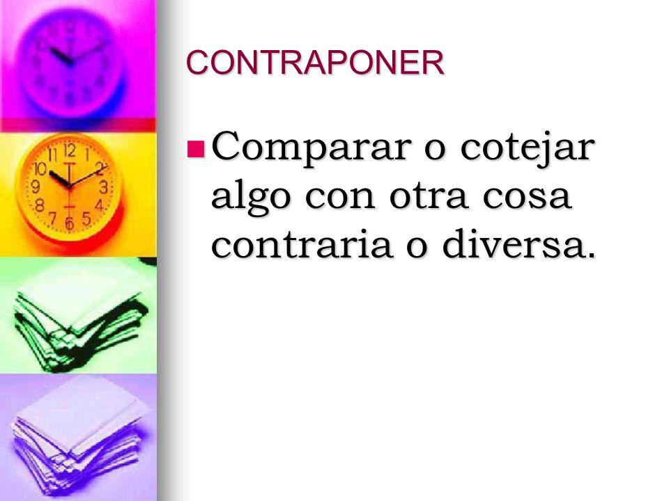CONTRAPONER Comparar o cotejar algo con otra cosa contraria o diversa. Comparar o cotejar algo con otra cosa contraria o diversa.