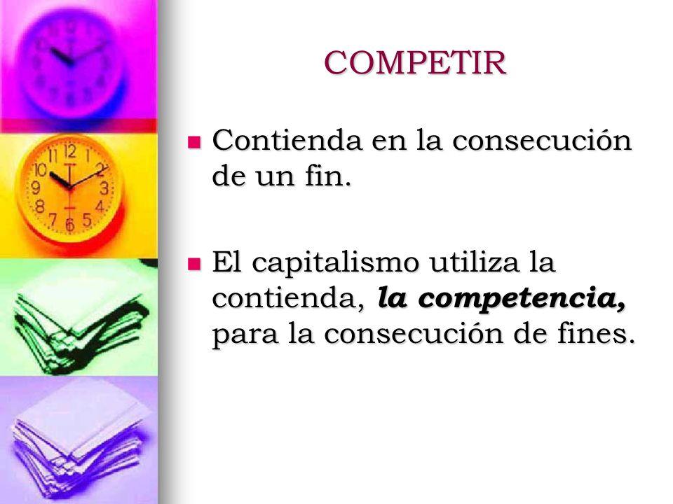 COMPETIR Contienda en la consecución de un fin. Contienda en la consecución de un fin. El capitalismo utiliza la contienda, la competencia, para la co