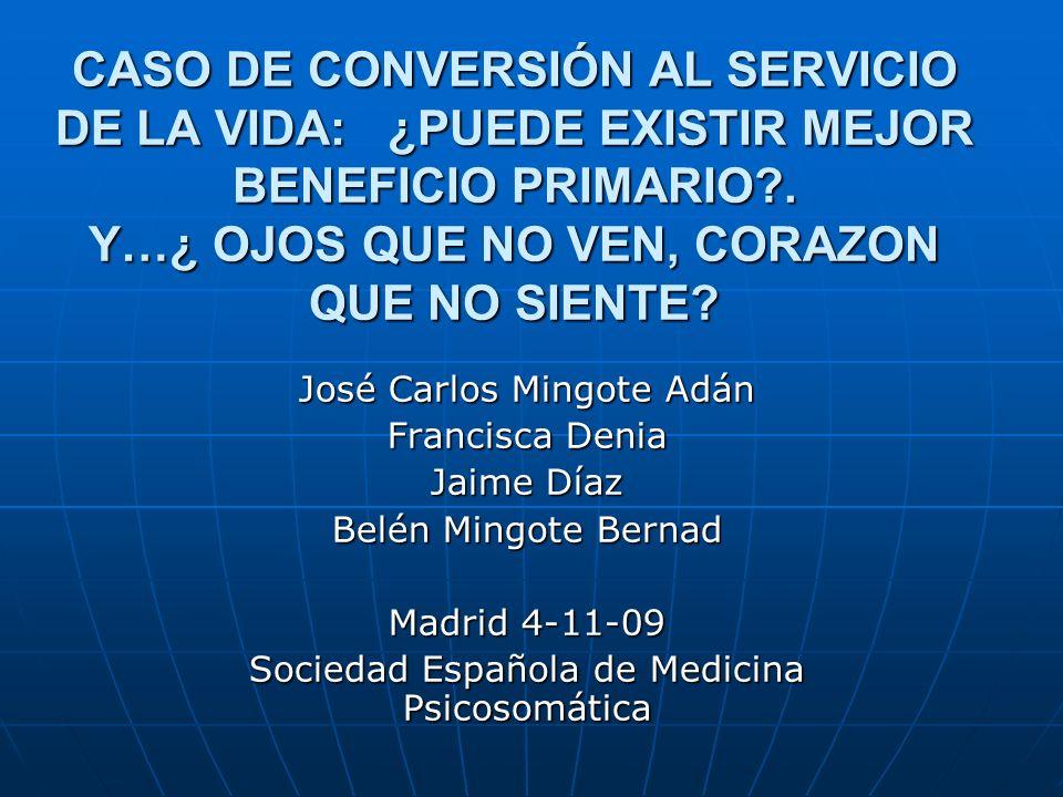 CASO DE CONVERSIÓN AL SERVICIO DE LA VIDA: ¿PUEDE EXISTIR MEJOR BENEFICIO PRIMARIO?. Y…¿ OJOS QUE NO VEN, CORAZON QUE NO SIENTE? José Carlos Mingote A