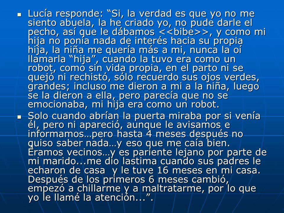 Lucía responde: Si, la verdad es que yo no me siento abuela, la he criado yo, no pude darle el pecho, así que le dábamos >, y como mi hija no ponía na