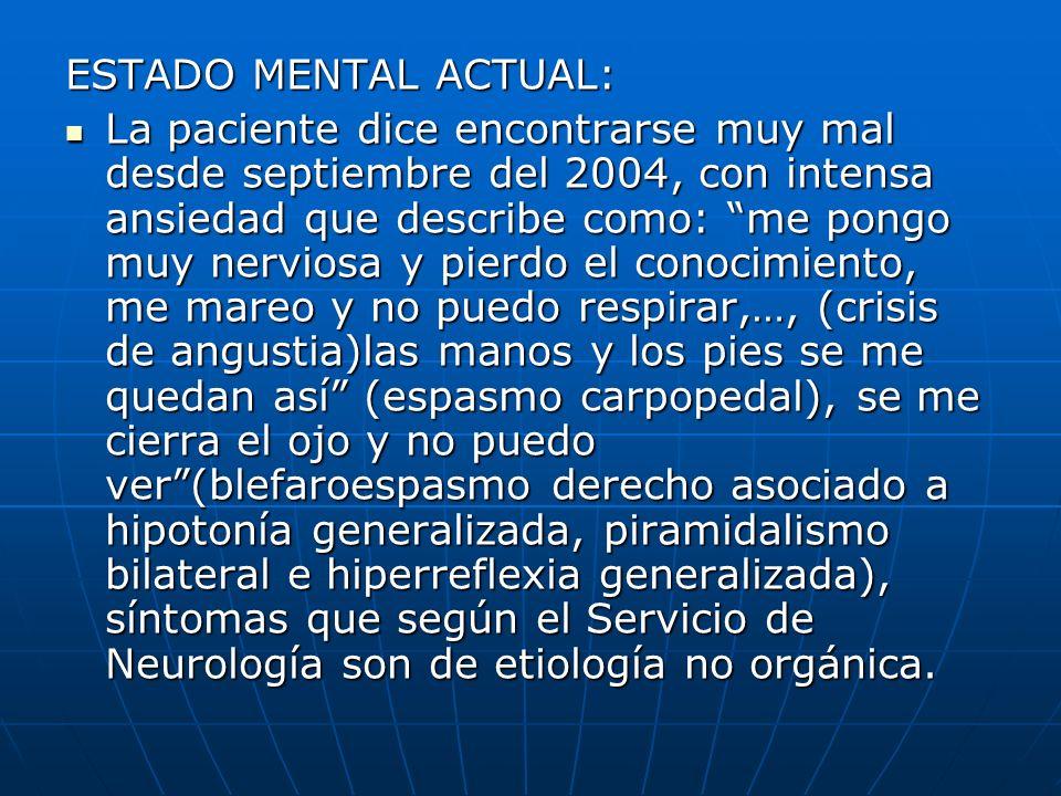 ESTADO MENTAL ACTUAL: La paciente dice encontrarse muy mal desde septiembre del 2004, con intensa ansiedad que describe como: me pongo muy nerviosa y