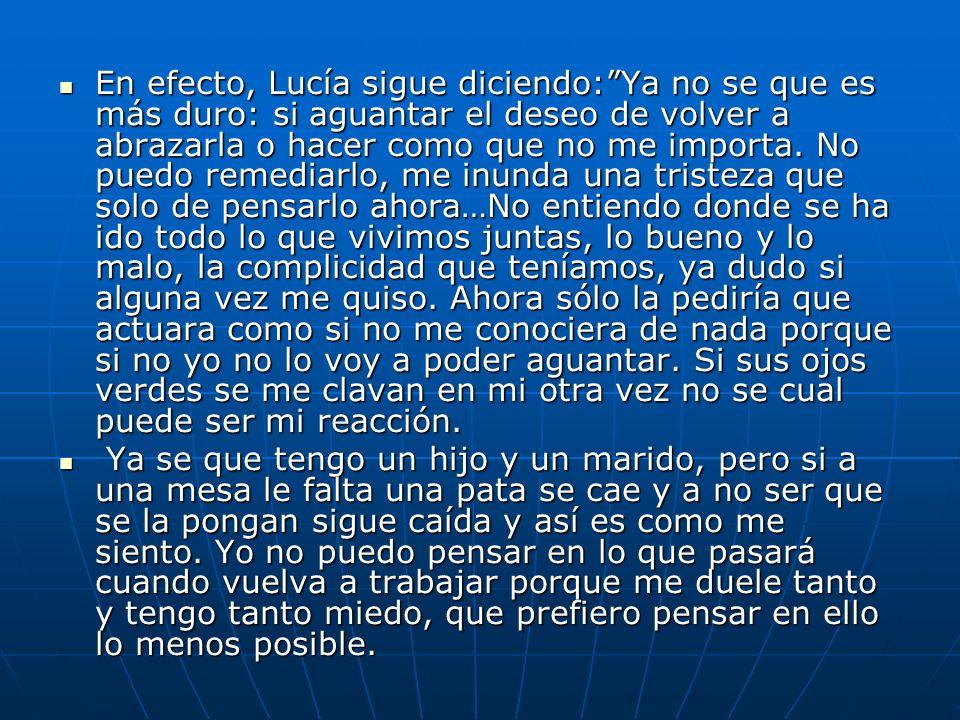 En efecto, Lucía sigue diciendo:Ya no se que es más duro: si aguantar el deseo de volver a abrazarla o hacer como que no me importa. No puedo remediar