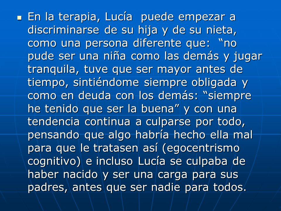 En la terapia, Lucía puede empezar a discriminarse de su hija y de su nieta, como una persona diferente que: no pude ser una niña como las demás y jug