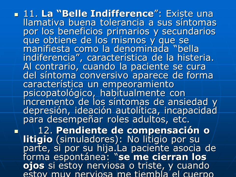 11. La Belle Indifference: Existe una llamativa buena tolerancia a sus síntomas por los beneficios primarios y secundarios que obtiene de los mismos y