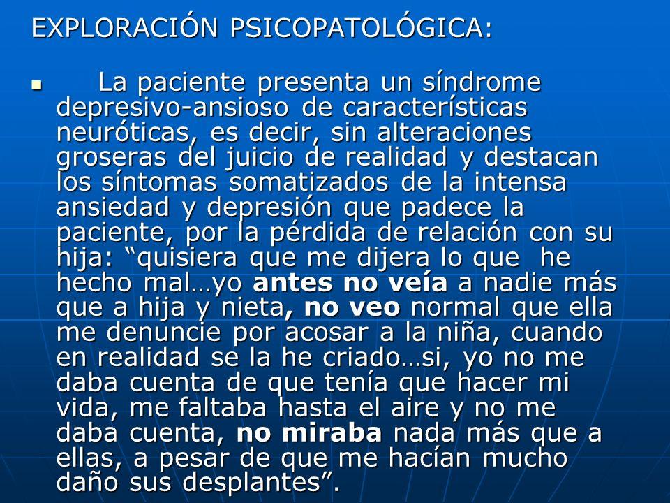 EXPLORACIÓN PSICOPATOLÓGICA: La paciente presenta un síndrome depresivo-ansioso de características neuróticas, es decir, sin alteraciones groseras del