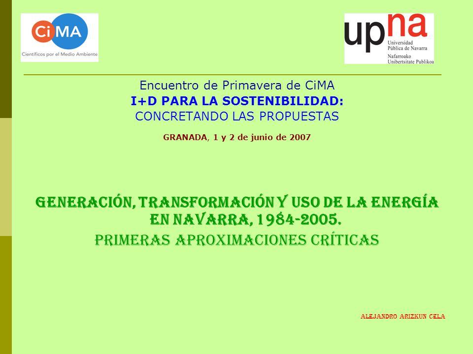 Encuentro de Primavera de CiMA I+D PARA LA SOSTENIBILIDAD: CONCRETANDO LAS PROPUESTAS GRANADA, 1 y 2 de junio de 2007 GENERACIÓN, TRANSFORMACIÓN Y USO DE LA ENERGÍA EN NAVARRA, 1984-2005.