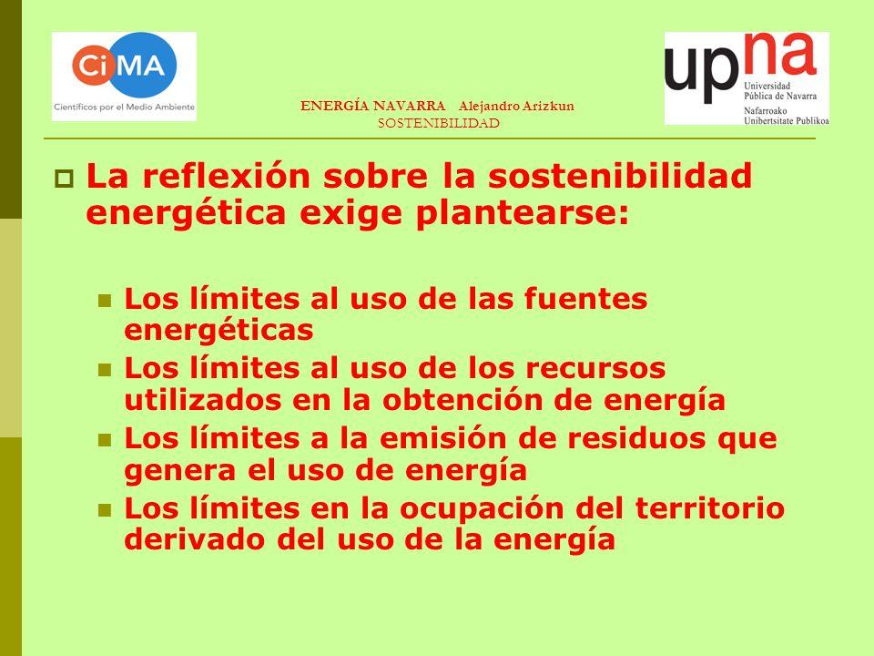 ENERGÍA NAVARRA Alejandro Arizkun SOSTENIBILIDAD La reflexión sobre la sostenibilidad energética exige plantearse: Los límites al uso de las fuentes energéticas Los límites al uso de los recursos utilizados en la obtención de energía Los límites a la emisión de residuos que genera el uso de energía Los límites en la ocupación del territorio derivado del uso de la energía