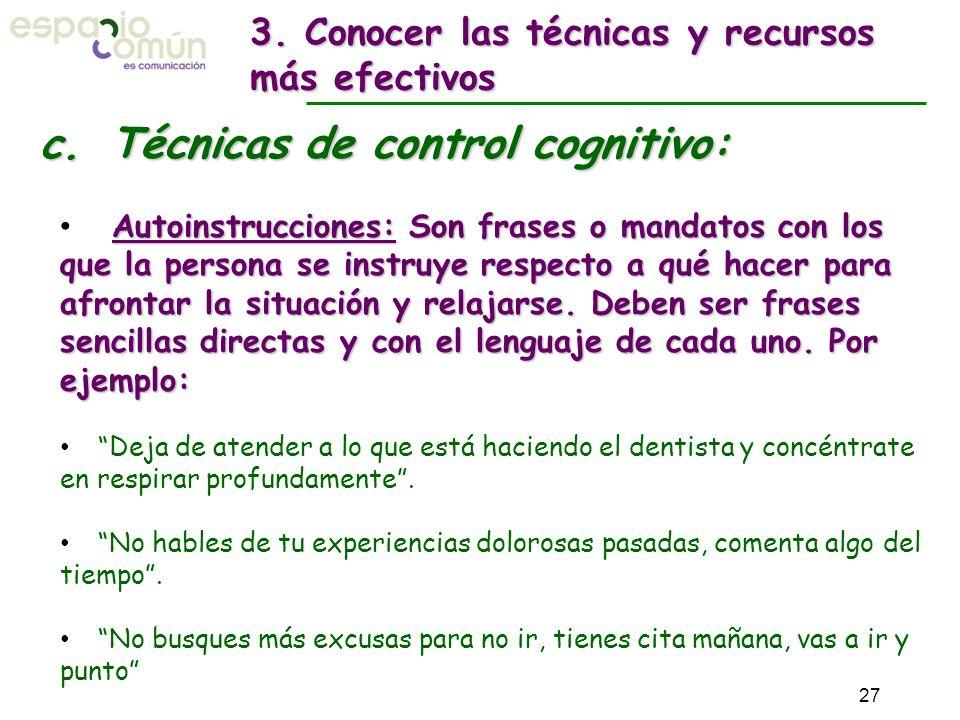c. Técnicas de control cognitivo: Autoinstrucciones: Son frases o mandatos con los que la persona se instruye respecto a qué hacer para afrontar la si