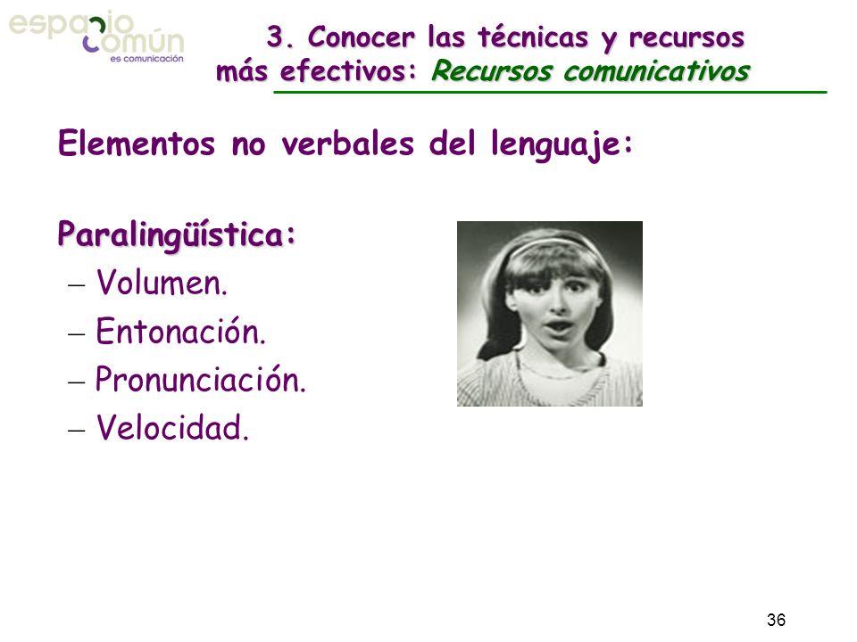 3. Conocer las técnicas y recursos más efectivos: Recursos comunicativos Elementos no verbales del lenguaje: Paralingüística: – Volumen. – Entonación.