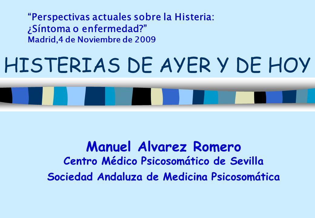 Manuel Alvarez Romero Centro Médico Psicosomático de Sevilla Sociedad Andaluza de Medicina Psicosomática HISTERIAS DE AYER Y DE HOY Perspectivas actua