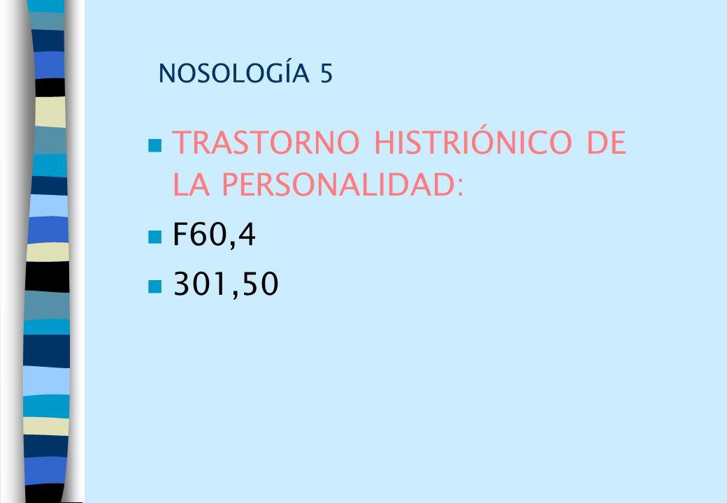 NOSOLOGÍA 5 n TRASTORNO HISTRIÓNICO DE LA PERSONALIDAD: n F60,4 n 301,50