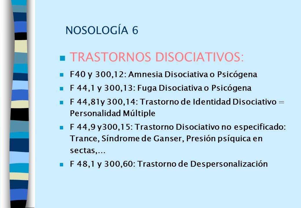 NOSOLOGÍA 6 n TRASTORNOS DISOCIATIVOS: n F40 y 300,12: Amnesia Disociativa o Psicógena n F 44,1 y 300,13: Fuga Disociativa o Psicógena n F 44,81y 300,