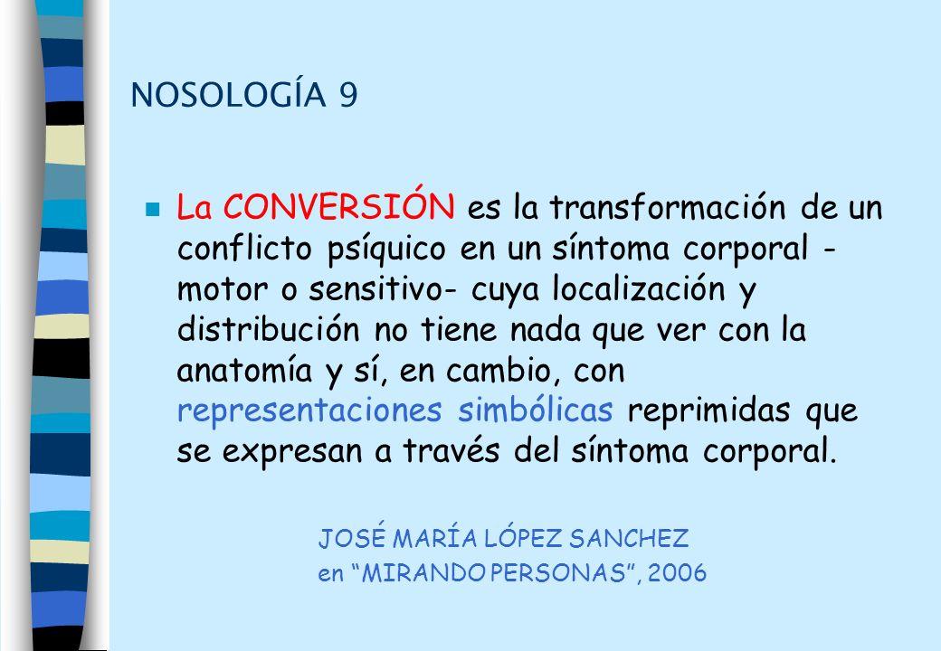 NOSOLOGÍA 9 n La CONVERSIÓN es la transformación de un conflicto psíquico en un síntoma corporal - motor o sensitivo- cuya localización y distribución