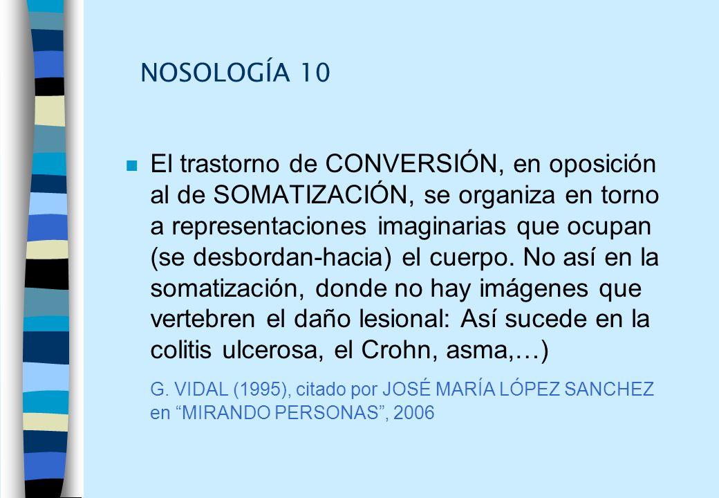 NOSOLOGÍA 10 n El trastorno de CONVERSIÓN, en oposición al de SOMATIZACIÓN, se organiza en torno a representaciones imaginarias que ocupan (se desbord