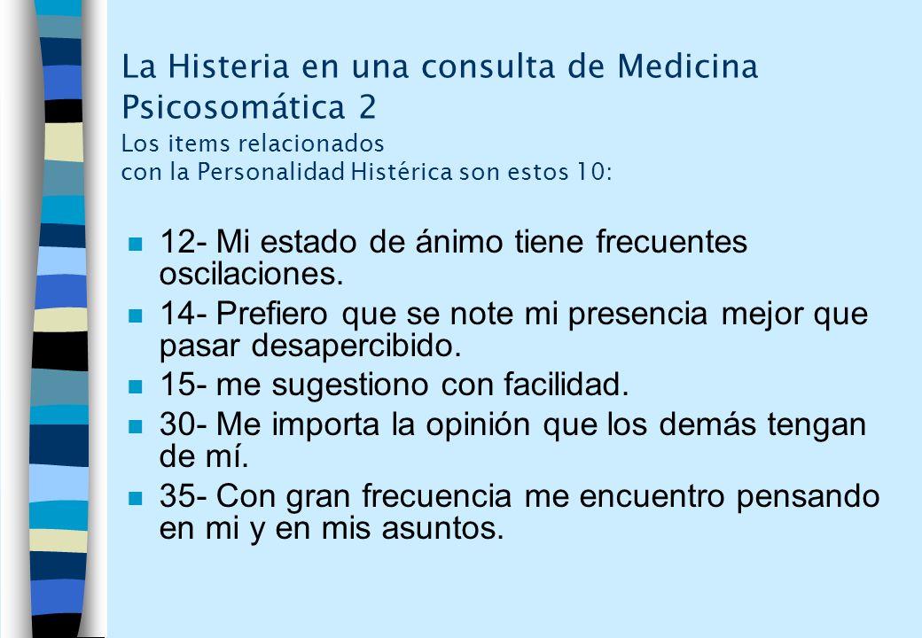 La Histeria en una consulta de Medicina Psicosomática 2 Los items relacionados con la Personalidad Histérica son estos 10: n 12- Mi estado de ánimo ti
