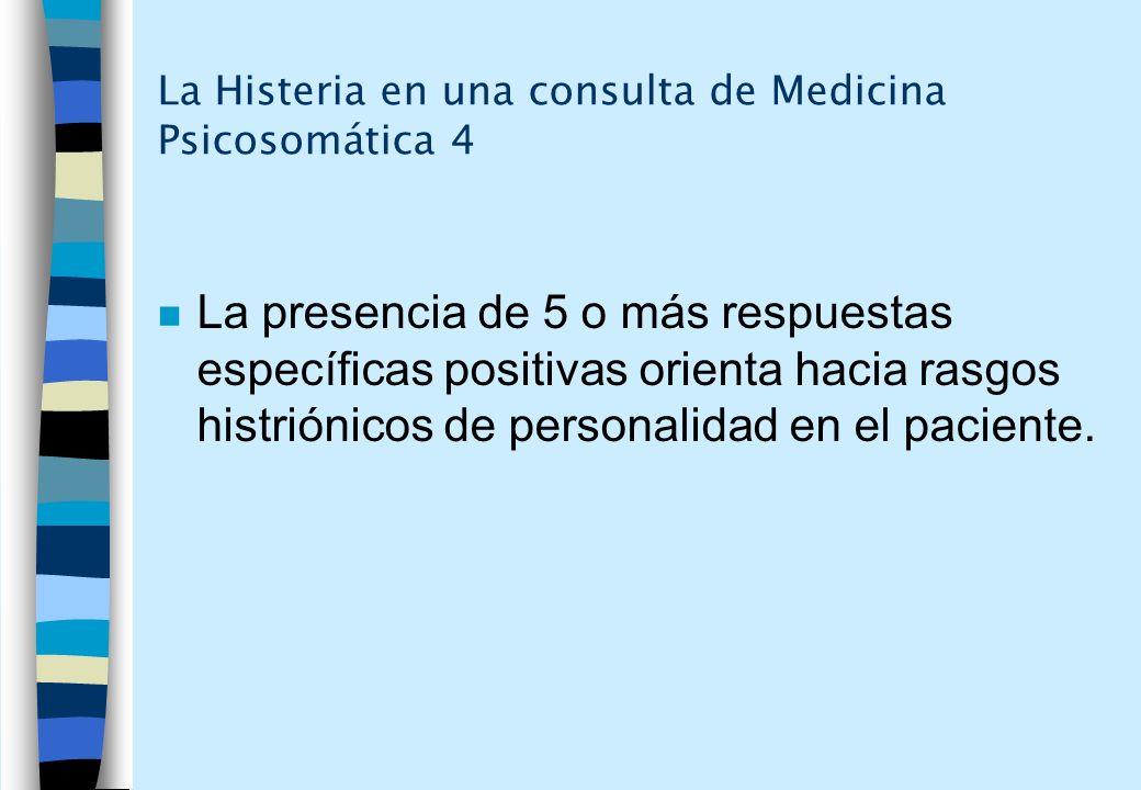 La Histeria en una consulta de Medicina Psicosomática 4 n La presencia de 5 o más respuestas específicas positivas orienta hacia rasgos histriónicos d