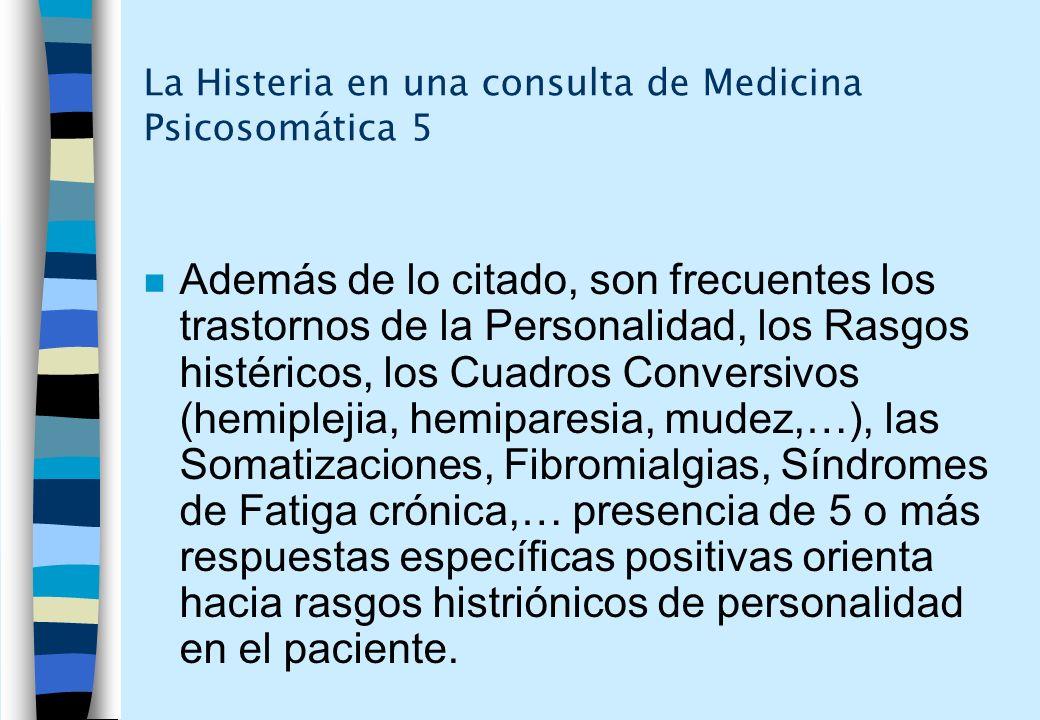 La Histeria en una consulta de Medicina Psicosomática 5 n Además de lo citado, son frecuentes los trastornos de la Personalidad, los Rasgos histéricos