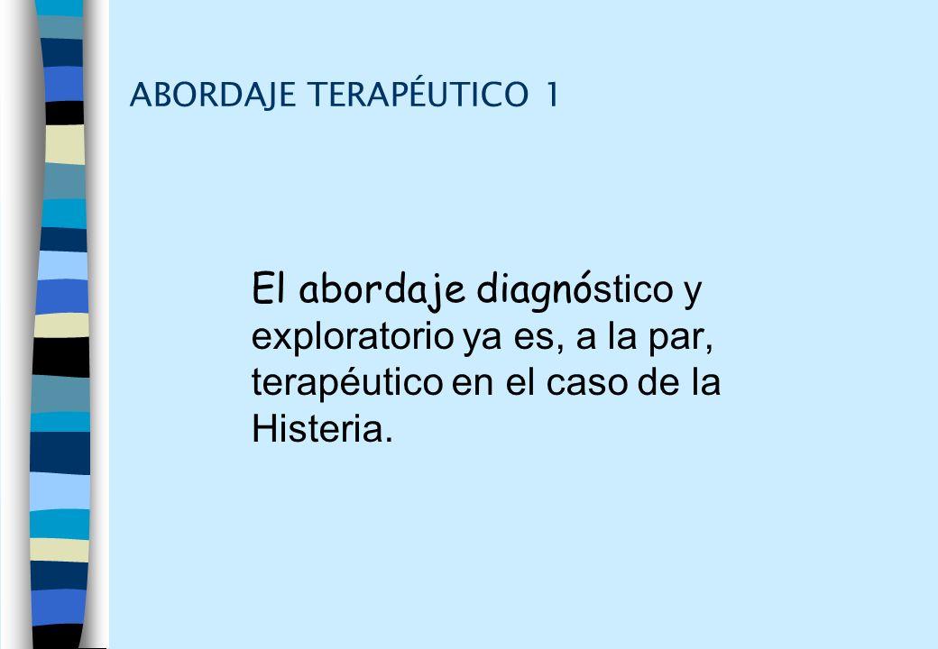 ABORDAJE TERAPÉUTICO 1 El abordaje diagnó stico y exploratorio ya es, a la par, terapéutico en el caso de la Histeria.