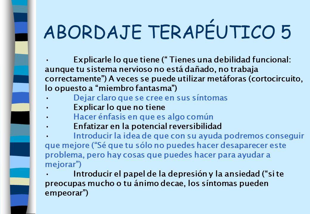 ABORDAJE TERAPÉUTICO 5 Explicarle lo que tiene ( Tienes una debilidad funcional: aunque tu sistema nervioso no está dañado, no trabaja correctamente)